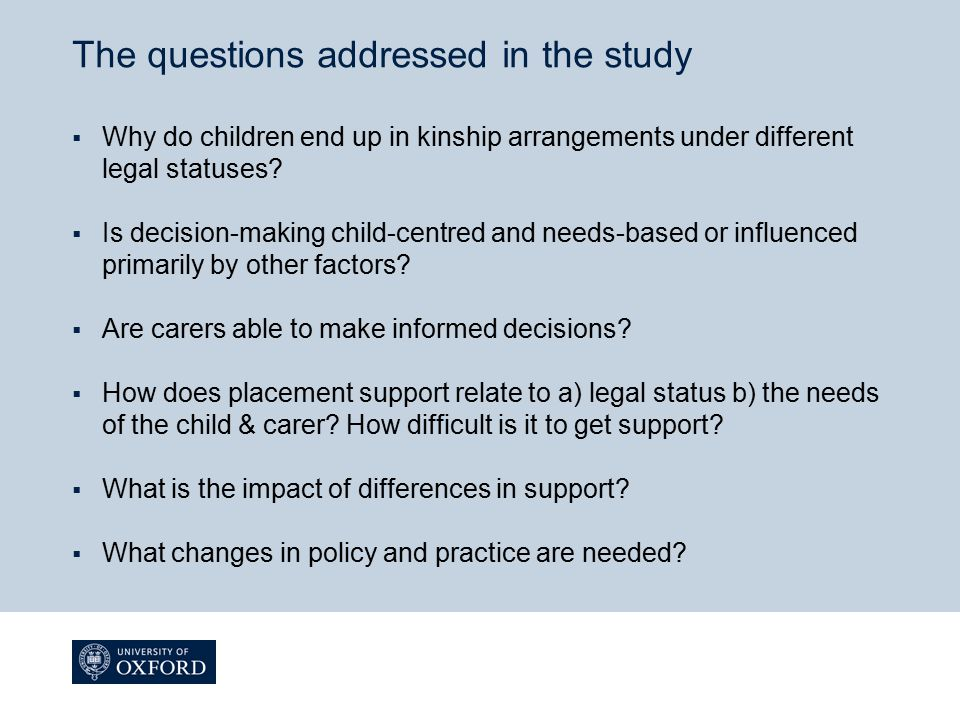 The questions addressed in the study  Why do children end up in kinship arrangements under different legal statuses?  Is decision-making child-centr