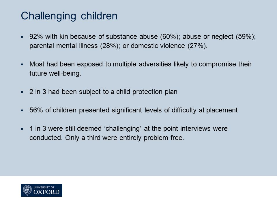 Challenging children  92% with kin because of substance abuse (60%); abuse or neglect (59%); parental mental illness (28%); or domestic violence (27%
