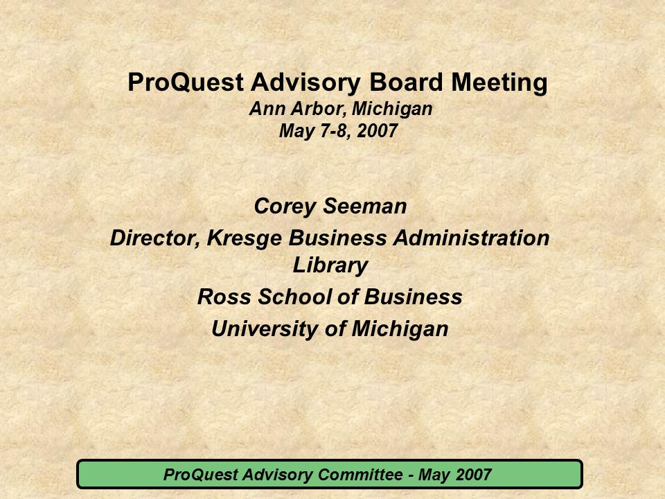 ProQuest Advisory Committee - May 2007 Contact Information Corey Seeman Director, Kresge Business Administration Library Stephen M.