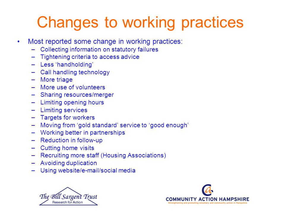 Changes to working practices Most reported some change in working practices: –Collecting information on statutory failures –Tightening criteria to access advice –Less 'handholding' –Call handling technology –More triage –More use of volunteers –Sharing resources/merger –Limiting opening hours –Limiting services –Targets for workers –Moving from 'gold standard' service to 'good enough' –Working better in partnerships –Reduction in follow-up –Cutting home visits –Recruiting more staff (Housing Associations) –Avoiding duplication –Using website/e-mail/social media