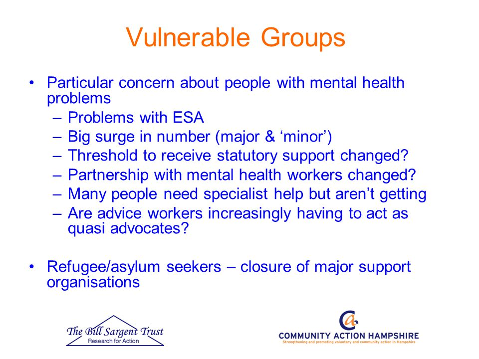 Vulnerable Groups Particular concern about people with mental health problems –Problems with ESA –Big surge in number (major & 'minor') –Threshold to receive statutory support changed.