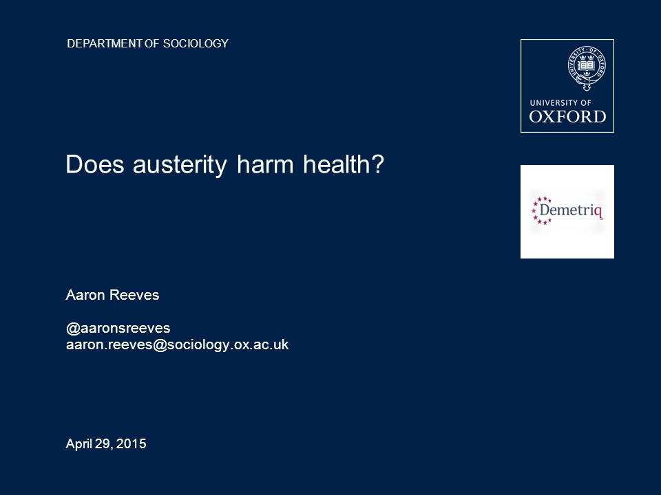 DEPARTMENT OF SOCIOLOGY April 29, 2015 Does austerity harm health? Aaron Reeves @aaronsreeves aaron.reeves@sociology.ox.ac.uk
