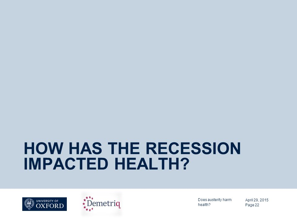 HOW HAS THE RECESSION IMPACTED HEALTH? April 29, 2015 Does austerity harm health? Page 22