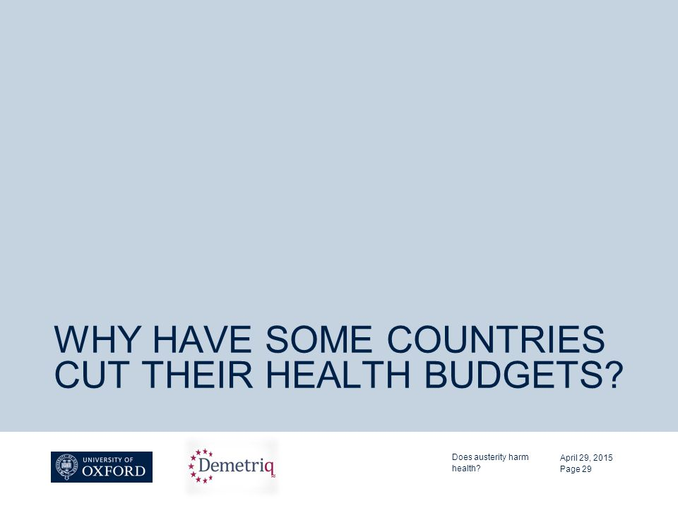 WHY HAVE SOME COUNTRIES CUT THEIR HEALTH BUDGETS. April 29, 2015 Does austerity harm health.