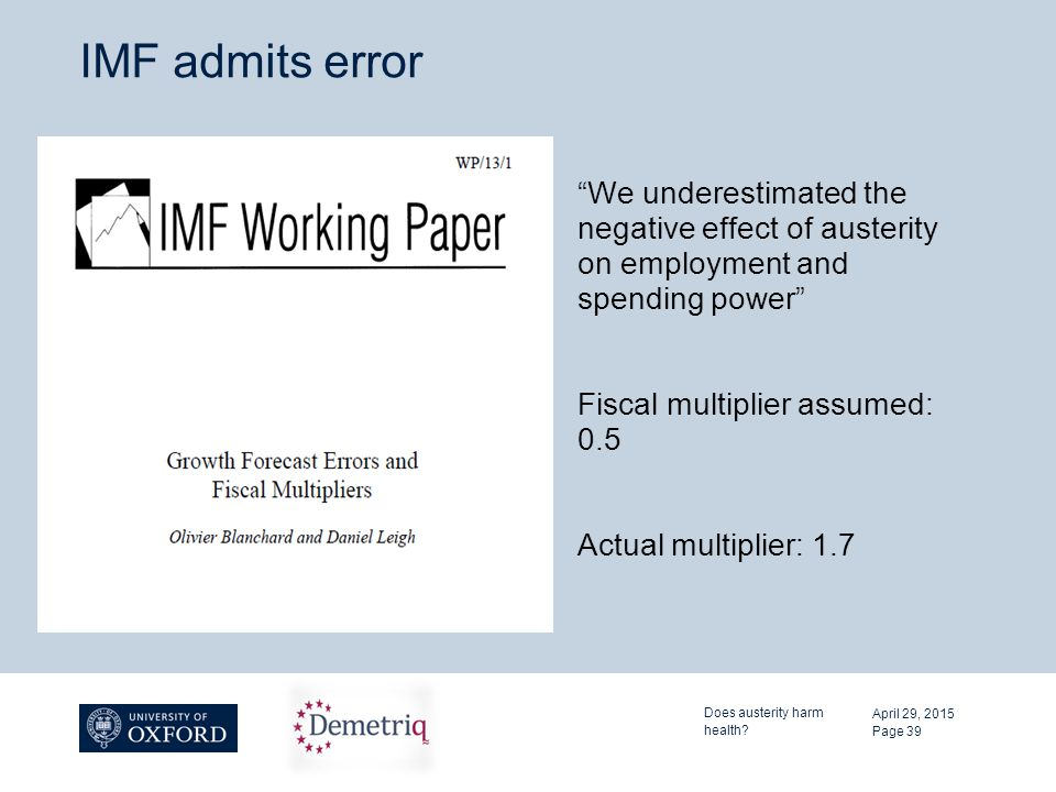 IMF admits error We underestimated the negative effect of austerity on employment and spending power Fiscal multiplier assumed: 0.5 Actual multiplier: 1.7 April 29, 2015 Does austerity harm health.