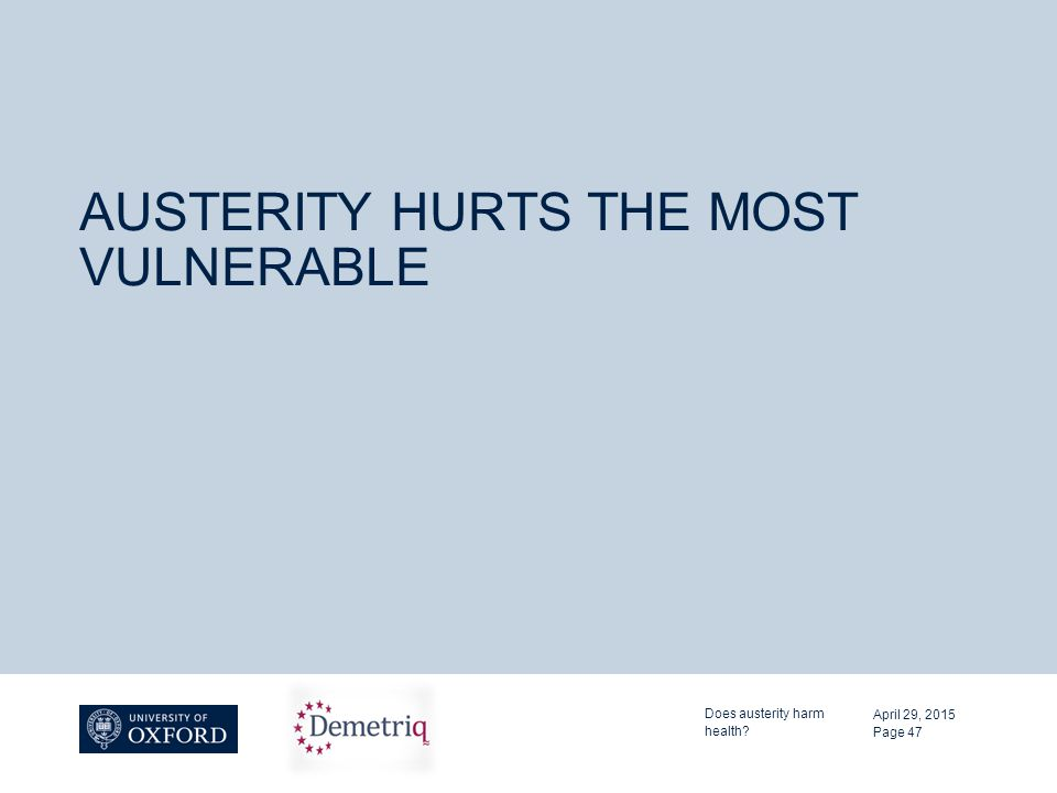 AUSTERITY HURTS THE MOST VULNERABLE April 29, 2015 Does austerity harm health? Page 47