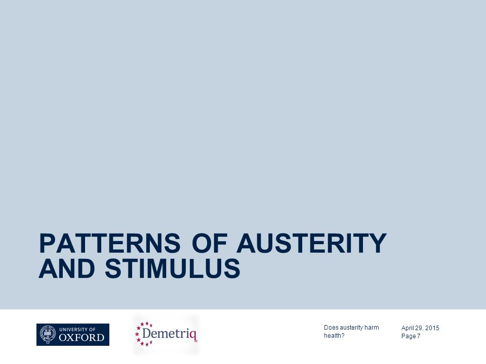 PATTERNS OF AUSTERITY AND STIMULUS April 29, 2015 Does austerity harm health? Page 7