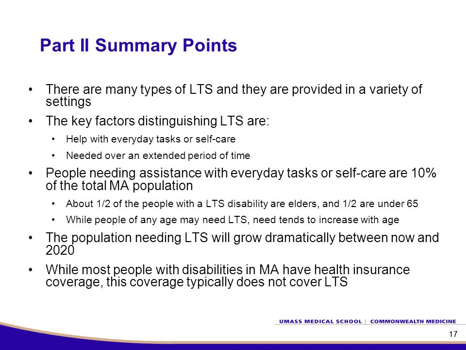 17 Part II Summary Points 17 There are many types of LTS and they are provided in a variety of settings The key factors distinguishing LTS are: Help w