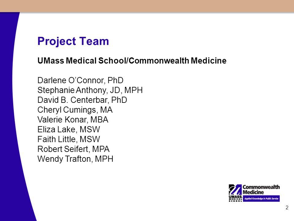 2 Project Team UMass Medical School/Commonwealth Medicine Darlene O'Connor, PhD Stephanie Anthony, JD, MPH David B. Centerbar, PhD Cheryl Cumings, MA