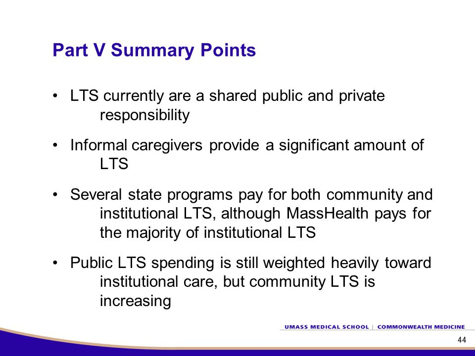 44 Part V Summary Points 44 LTS currently are a shared public and private responsibility Informal caregivers provide a significant amount of LTS Several state programs pay for both community and institutional LTS, although MassHealth pays for the majority of institutional LTS Public LTS spending is still weighted heavily toward institutional care, but community LTS is increasing