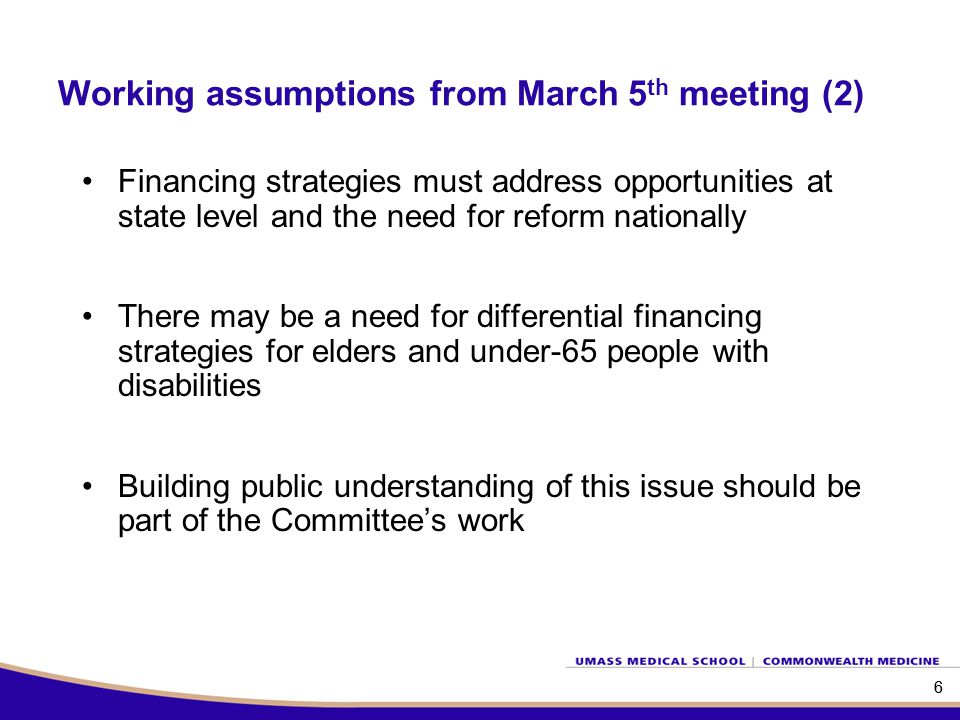 Working assumptions from March 5 th meeting (2) Financing strategies must address opportunities at state level and the need for reform nationally There may be a need for differential financing strategies for elders and under-65 people with disabilities Building public understanding of this issue should be part of the Committee's work 66