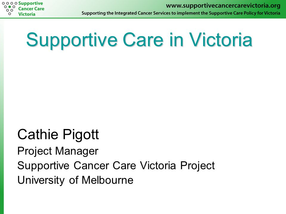 Supportive Care in Victoria Cathie Pigott Project Manager Supportive Cancer Care Victoria Project University of Melbourne