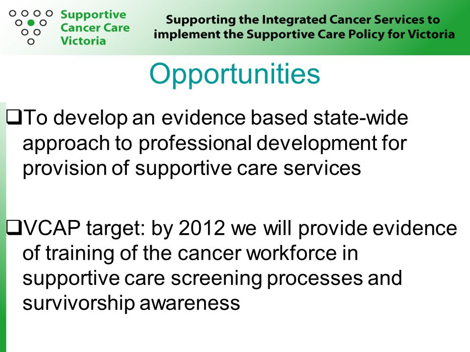 Opportunities  To develop an evidence based state-wide approach to professional development for provision of supportive care services  VCAP target: by 2012 we will provide evidence of training of the cancer workforce in supportive care screening processes and survivorship awareness