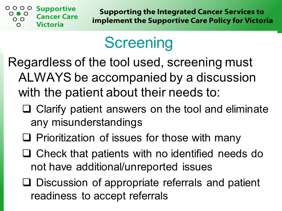 Screening Regardless of the tool used, screening must ALWAYS be accompanied by a discussion with the patient about their needs to:  Clarify patient answers on the tool and eliminate any misunderstandings  Prioritization of issues for those with many  Check that patients with no identified needs do not have additional/unreported issues  Discussion of appropriate referrals and patient readiness to accept referrals Screening