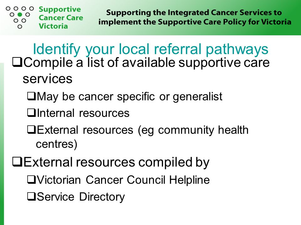 Identify your local referral pathways  Compile a list of available supportive care services  May be cancer specific or generalist  Internal resources  External resources (eg community health centres)  External resources compiled by  Victorian Cancer Council Helpline  Service Directory