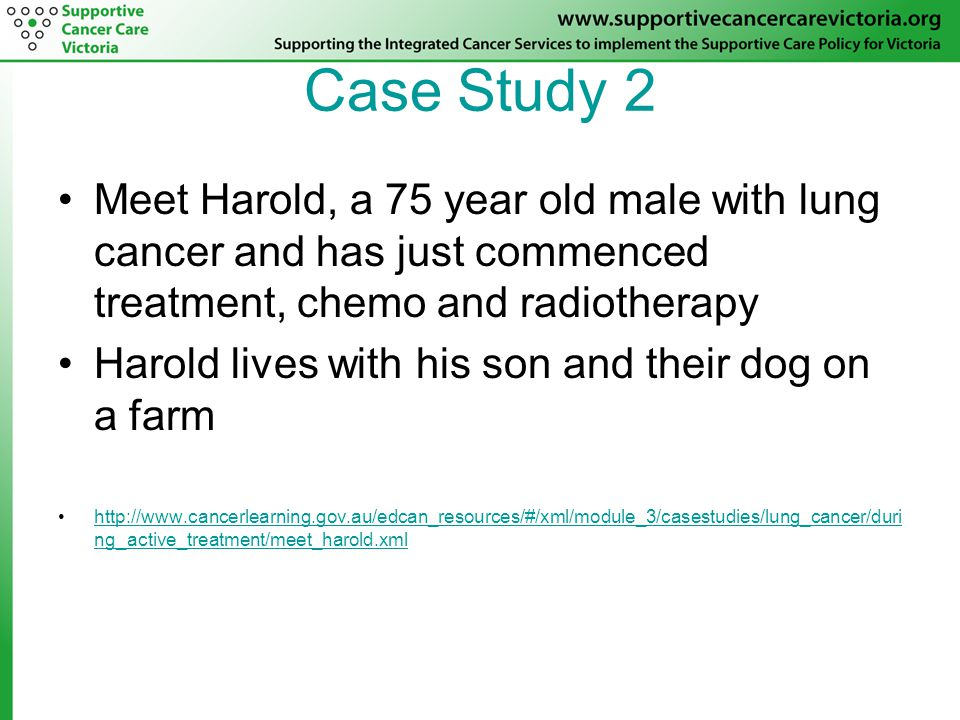Case Study 2 Meet Harold, a 75 year old male with lung cancer and has just commenced treatment, chemo and radiotherapy Harold lives with his son and their dog on a farm http://www.cancerlearning.gov.au/edcan_resources/#/xml/module_3/casestudies/lung_cancer/duri ng_active_treatment/meet_harold.xmlhttp://www.cancerlearning.gov.au/edcan_resources/#/xml/module_3/casestudies/lung_cancer/duri ng_active_treatment/meet_harold.xml