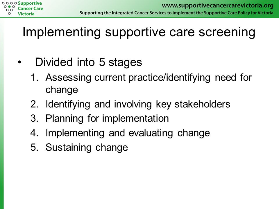 Implementing supportive care screening Divided into 5 stages 1.Assessing current practice/identifying need for change 2.Identifying and involving key stakeholders 3.Planning for implementation 4.Implementing and evaluating change 5.Sustaining change
