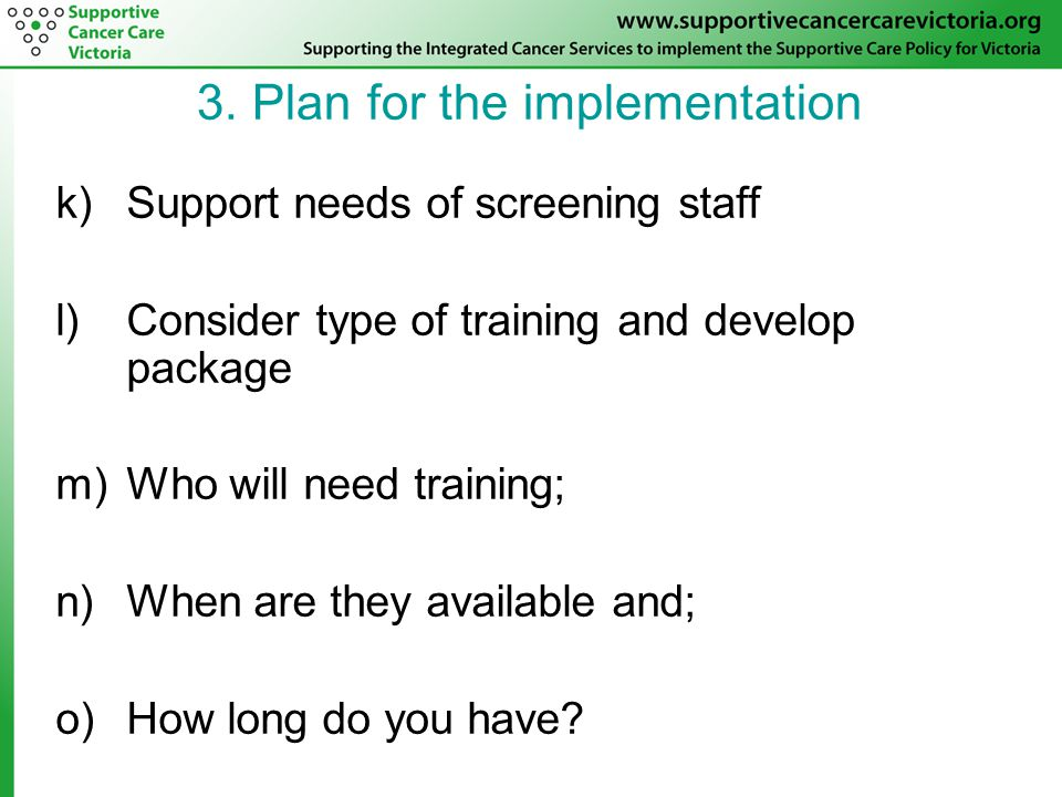 k)Support needs of screening staff l)Consider type of training and develop package m)Who will need training; n)When are they available and; o)How long do you have.
