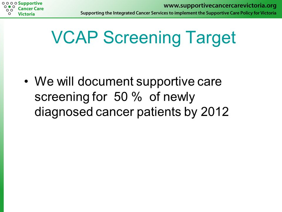VCAP Screening Target We will document supportive care screening for 50 % of newly diagnosed cancer patients by 2012