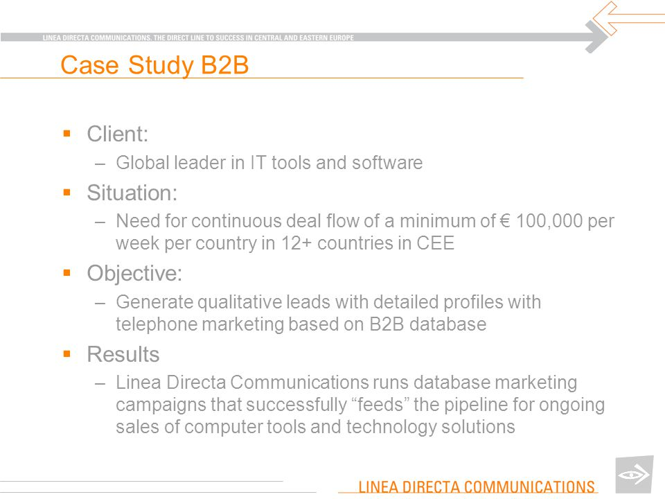 Case Study B2B  Client: –Global leader in IT tools and software  Situation: –Need for continuous deal flow of a minimum of € 100,000 per week per country in 12+ countries in CEE  Objective: –Generate qualitative leads with detailed profiles with telephone marketing based on B2B database  Results –Linea Directa Communications runs database marketing campaigns that successfully feeds the pipeline for ongoing sales of computer tools and technology solutions