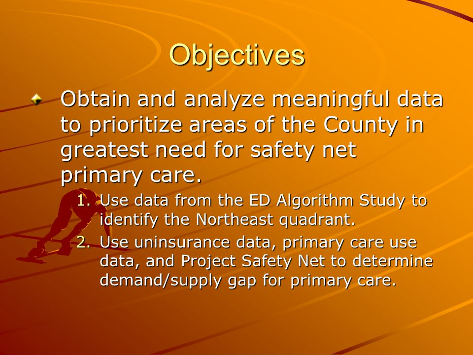 Objectives Obtain and analyze meaningful data to prioritize areas of the County in greatest need for safety net primary care.