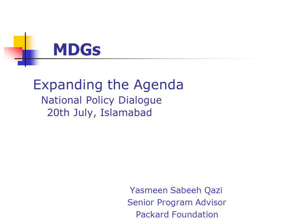 Expanding the Agenda National Policy Dialogue 20th July, Islamabad Yasmeen Sabeeh Qazi Senior Program Advisor Packard Foundation MDGs