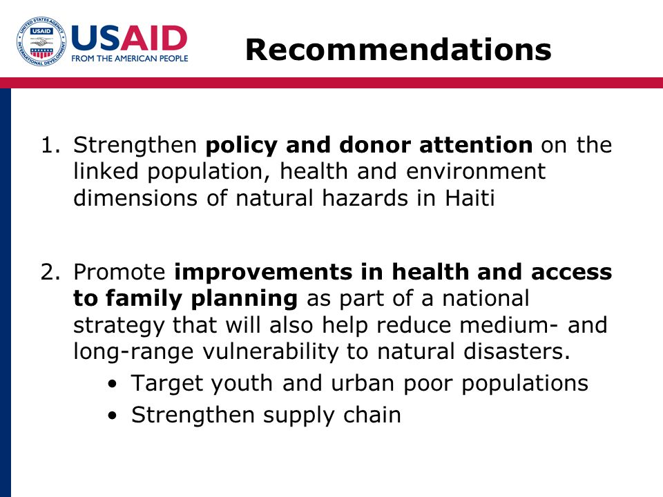 1.Strengthen policy and donor attention on the linked population, health and environment dimensions of natural hazards in Haiti 2.Promote improvements in health and access to family planning as part of a national strategy that will also help reduce medium- and long-range vulnerability to natural disasters.
