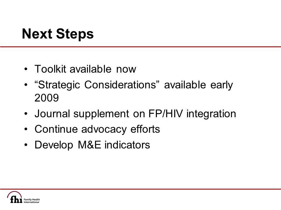 Next Steps Toolkit available now Strategic Considerations available early 2009 Journal supplement on FP/HIV integration Continue advocacy efforts Develop M&E indicators