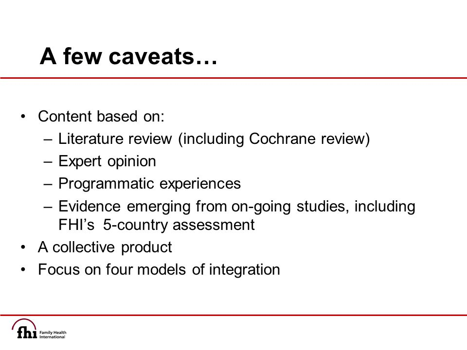 A few caveats… Content based on: –Literature review (including Cochrane review) –Expert opinion –Programmatic experiences –Evidence emerging from on-going studies, including FHI's 5-country assessment A collective product Focus on four models of integration