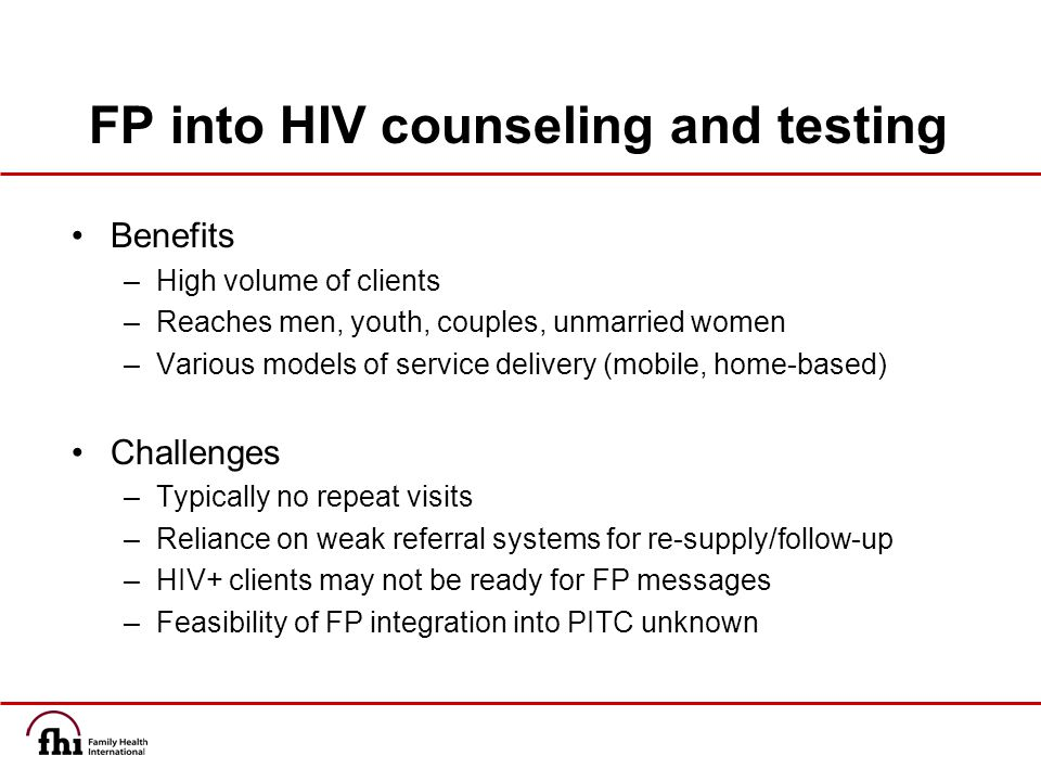 FP into HIV counseling and testing Benefits –High volume of clients –Reaches men, youth, couples, unmarried women –Various models of service delivery (mobile, home-based) Challenges –Typically no repeat visits –Reliance on weak referral systems for re-supply/follow-up –HIV+ clients may not be ready for FP messages –Feasibility of FP integration into PITC unknown