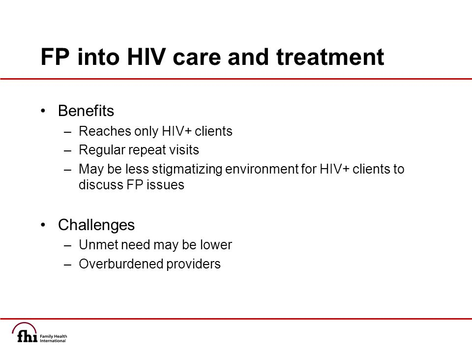 FP into HIV care and treatment Benefits –Reaches only HIV+ clients –Regular repeat visits –May be less stigmatizing environment for HIV+ clients to discuss FP issues Challenges –Unmet need may be lower –Overburdened providers