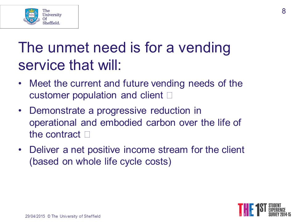 The unmet need is for a vending service that will: Meet the current and future vending needs of the customer population and client Demonstrate a progressive reduction in operational and embodied carbon over the life of the contract Deliver a net positive income stream for the client (based on whole life cycle costs) 29/04/2015© The University of Sheffield 8