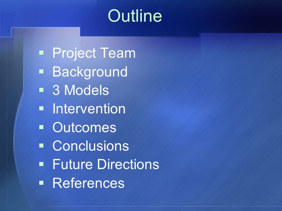 Outline  Project Team  Background  3 Models  Intervention  Outcomes  Conclusions  Future Directions  References