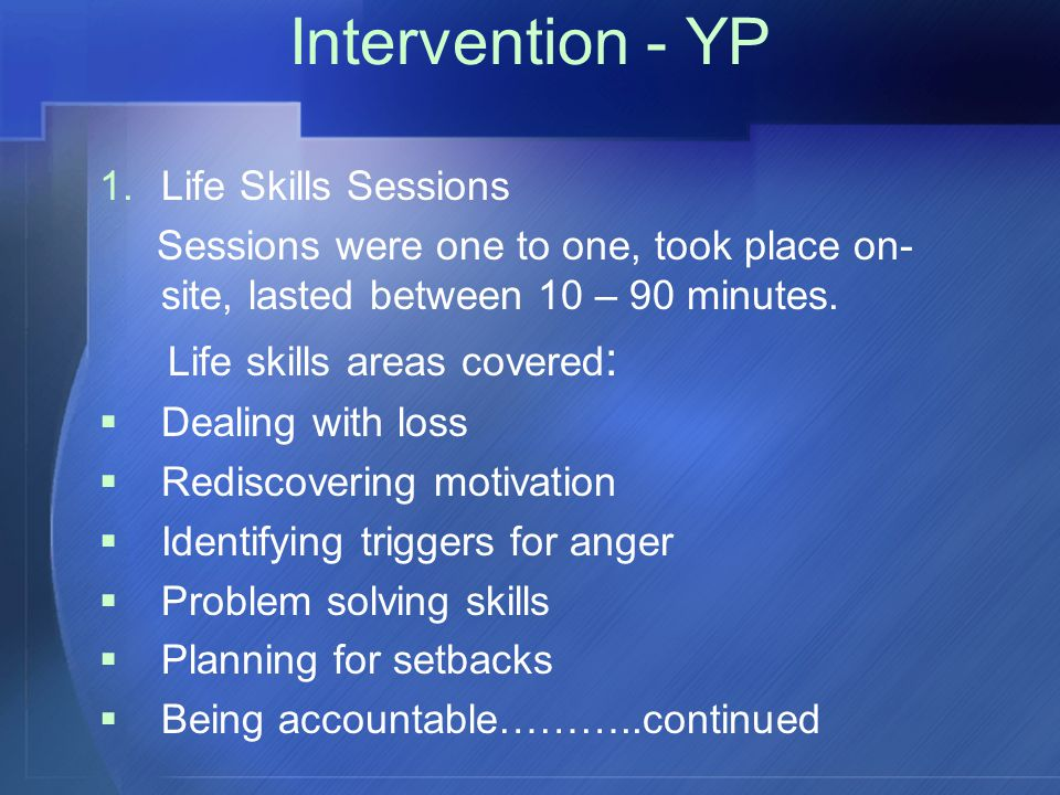 Intervention - YP 1.Life Skills Sessions Sessions were one to one, took place on- site, lasted between 10 – 90 minutes.
