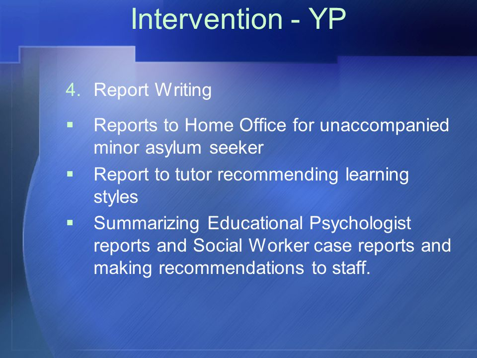 Intervention - YP 4.Report Writing  Reports to Home Office for unaccompanied minor asylum seeker  Report to tutor recommending learning styles  Summarizing Educational Psychologist reports and Social Worker case reports and making recommendations to staff.