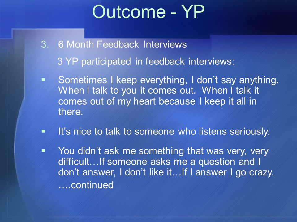 Outcome - YP 3.6 Month Feedback Interviews 3 YP participated in feedback interviews:  Sometimes I keep everything, I don't say anything.