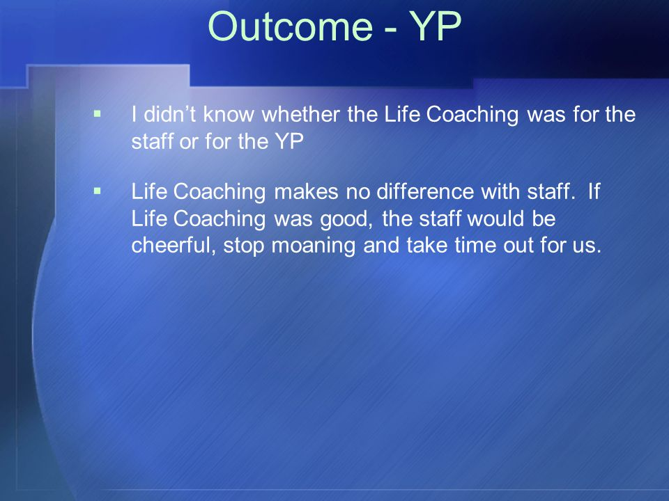 Outcome - YP  I didn't know whether the Life Coaching was for the staff or for the YP  Life Coaching makes no difference with staff.