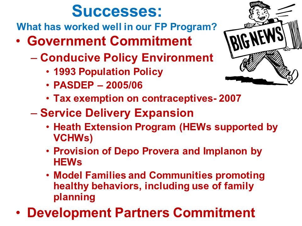 Successes: What has worked well in our FP Program? Government Commitment –Conducive Policy Environment 1993 Population Policy PASDEP – 2005/06 Tax exe