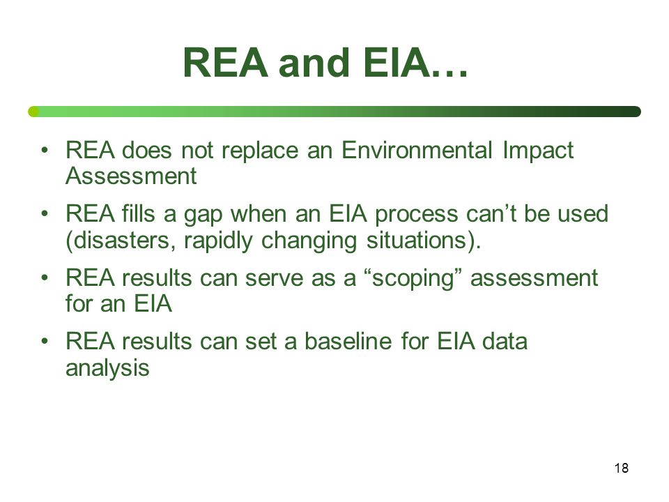18 REA does not replace an Environmental Impact Assessment REA fills a gap when an EIA process can't be used (disasters, rapidly changing situations).