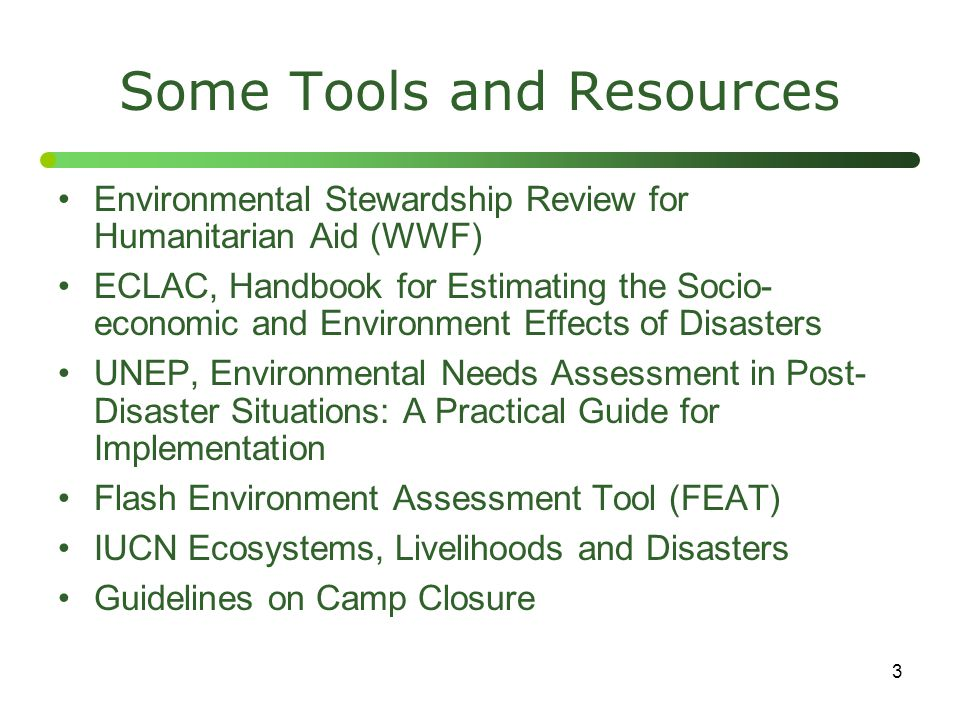 3 Some Tools and Resources Environmental Stewardship Review for Humanitarian Aid (WWF) ECLAC, Handbook for Estimating the Socio- economic and Environm