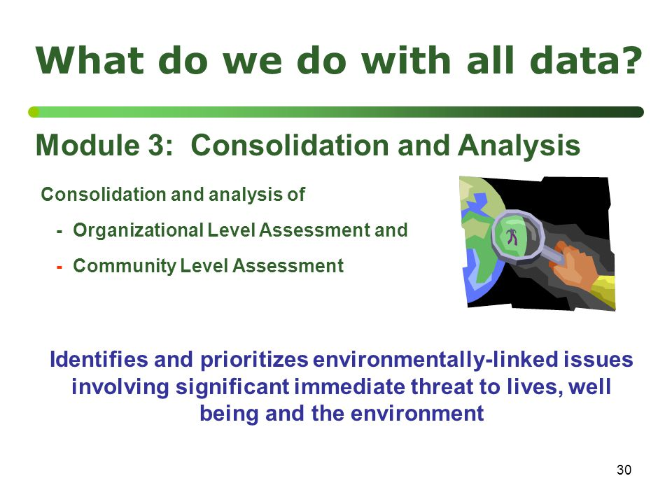 30 What do we do with all data? Module 3: Consolidation and Analysis Consolidation and analysis of - Organizational Level Assessment and - Community L