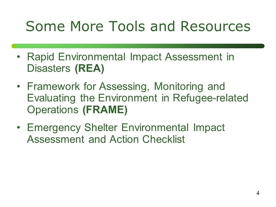 4 Some More Tools and Resources Rapid Environmental Impact Assessment in Disasters (REA) Framework for Assessing, Monitoring and Evaluating the Environment in Refugee-related Operations (FRAME) Emergency Shelter Environmental Impact Assessment and Action Checklist