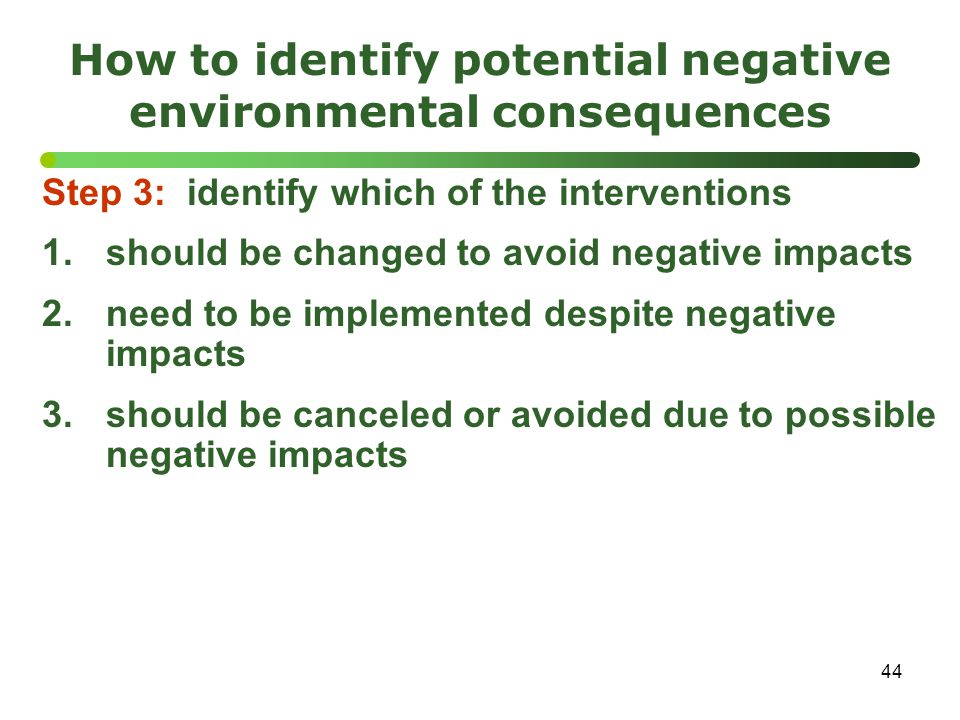 44 How to identify potential negative environmental consequences Step 3: identify which of the interventions 1.should be changed to avoid negative impacts 2.need to be implemented despite negative impacts 3.should be canceled or avoided due to possible negative impacts