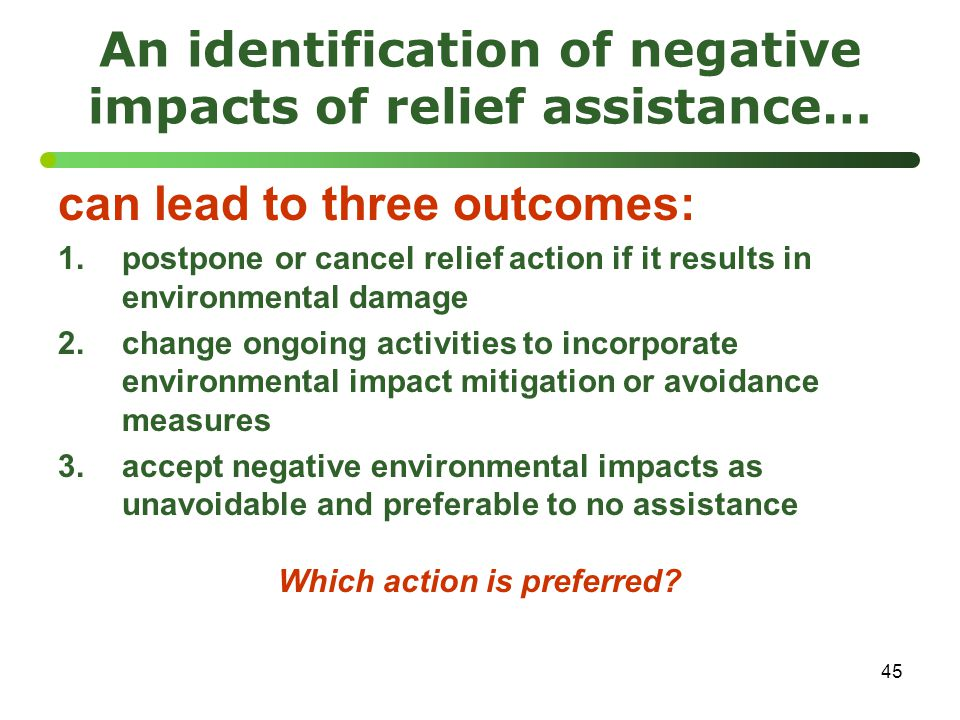 45 An identification of negative impacts of relief assistance… can lead to three outcomes: 1.postpone or cancel relief action if it results in environmental damage 2.change ongoing activities to incorporate environmental impact mitigation or avoidance measures 3.accept negative environmental impacts as unavoidable and preferable to no assistance Which action is preferred