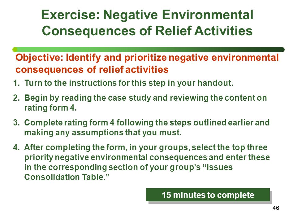 46 Exercise: Negative Environmental Consequences of Relief Activities Objective: Identify and prioritize negative environmental consequences of relief activities 1.Turn to the instructions for this step in your handout.
