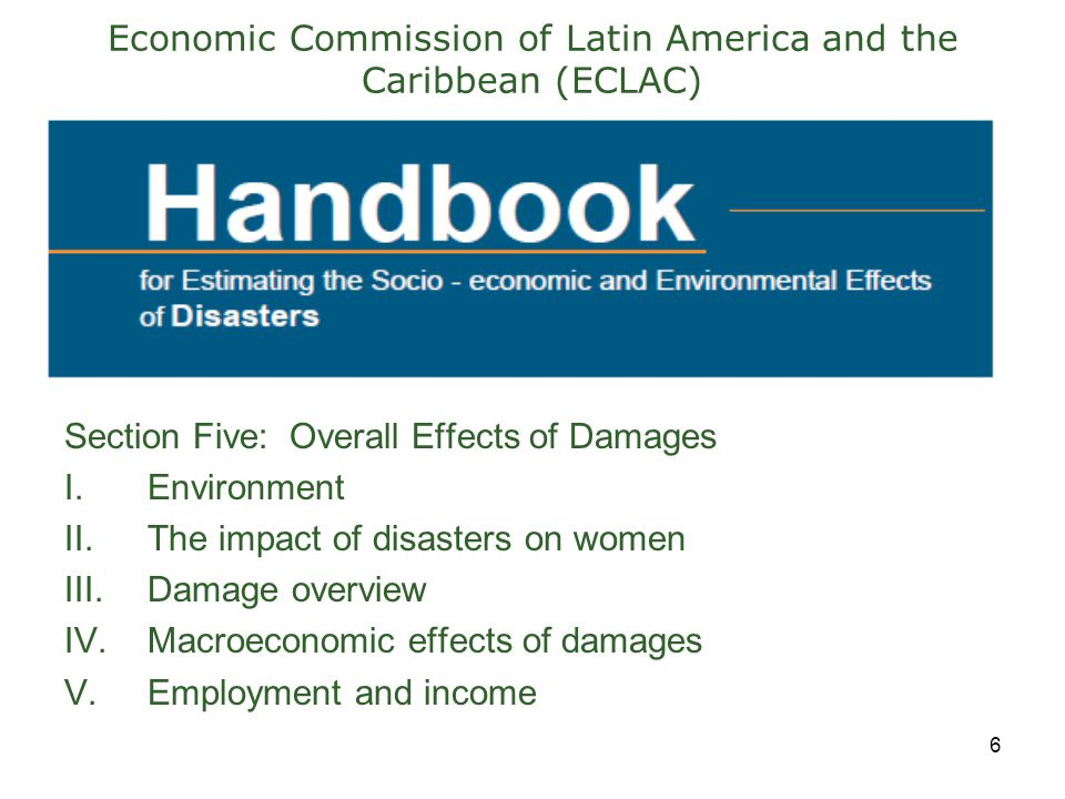 6 Economic Commission of Latin America and the Caribbean (ECLAC) Section Five: Overall Effects of Damages I.Environment II.The impact of disasters on women III.Damage overview IV.Macroeconomic effects of damages V.Employment and income