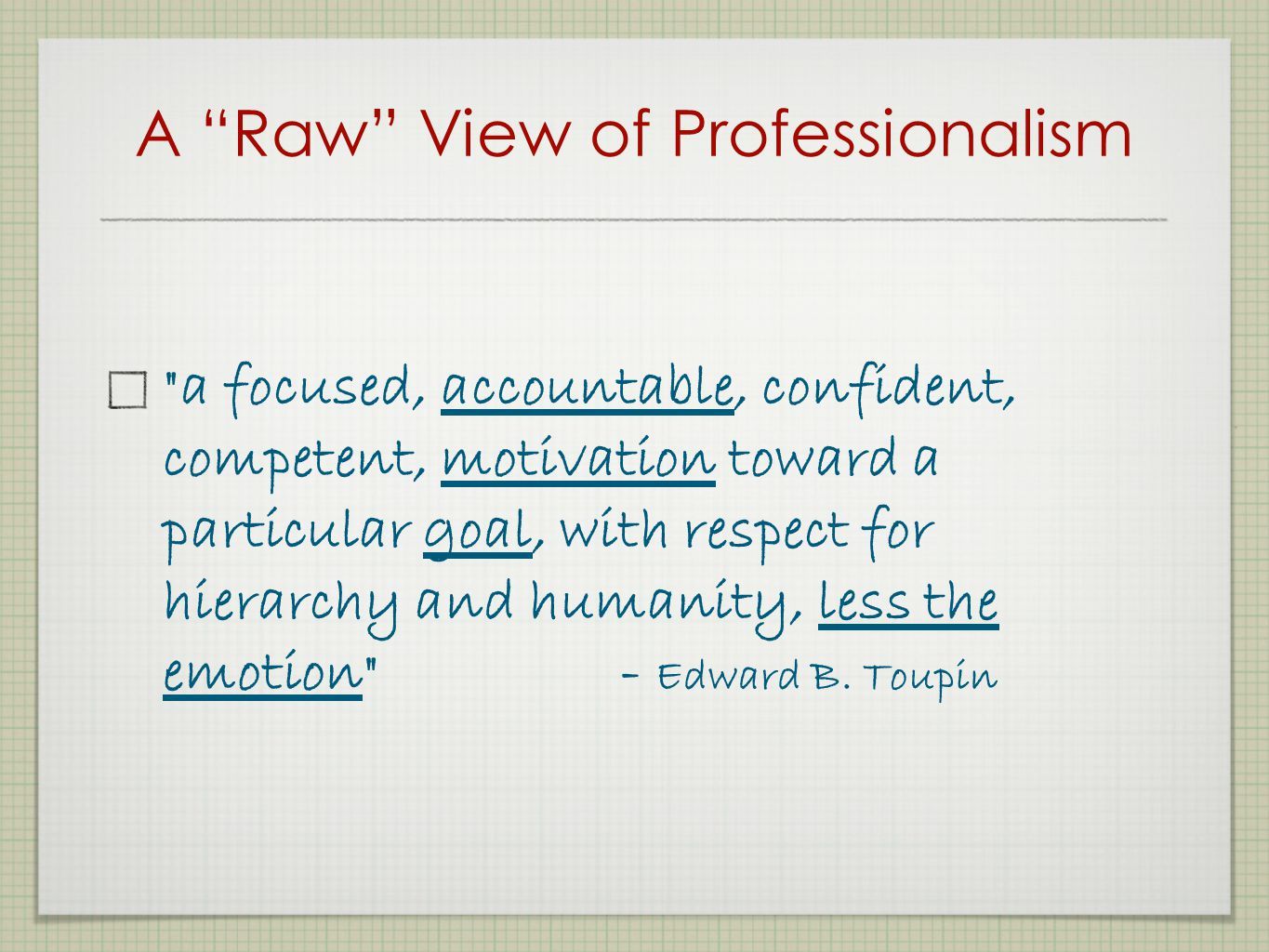 A Raw View of Professionalism a focused, accountable, confident, competent, motivation toward a particular goal, with respect for hierarchy and humanity, less the emotion - Edward B.