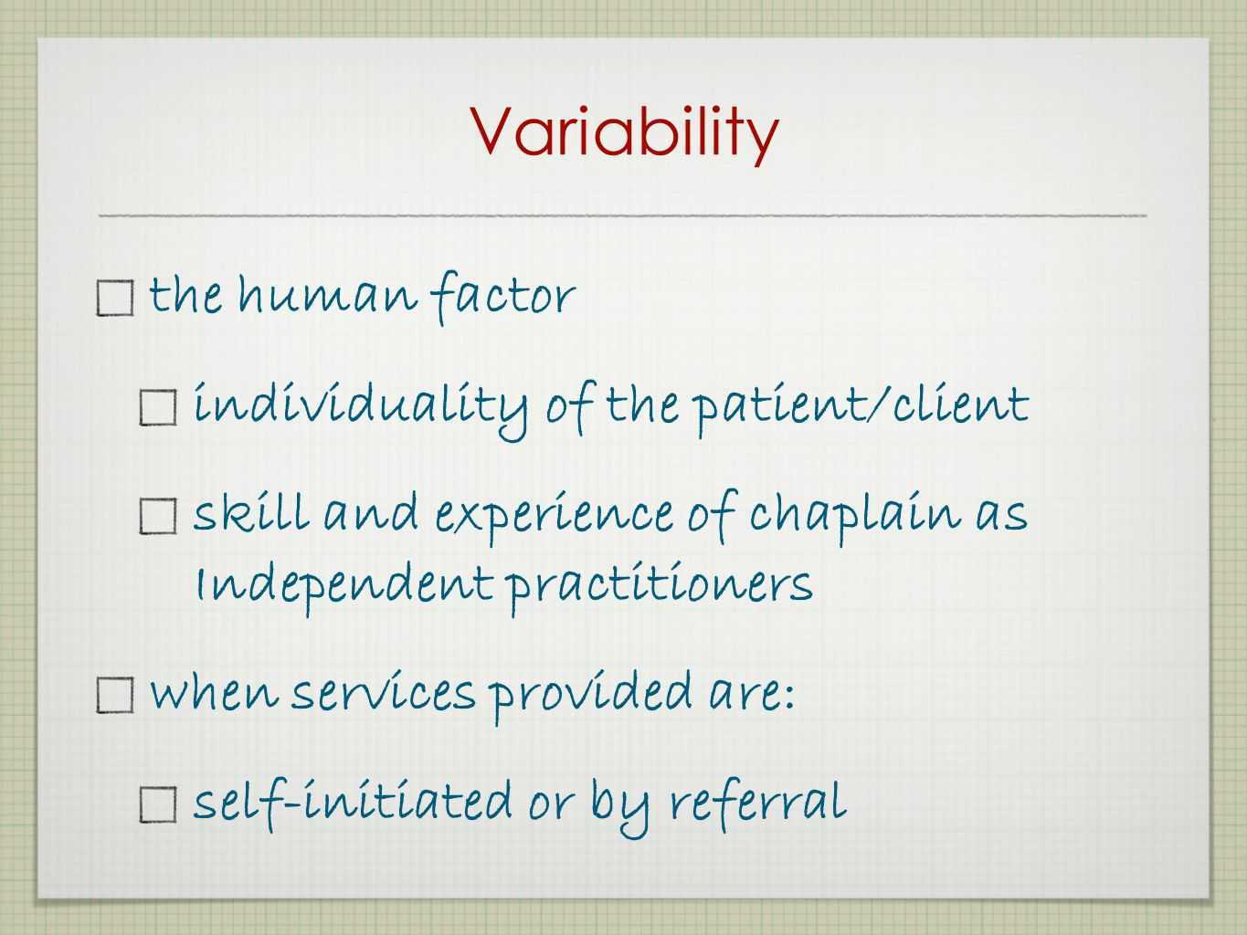Variability the human factor individuality of the patient/client skill and experience of chaplain as Independent practitioners when services provided are: self-initiated or by referral