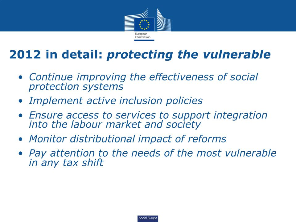 Social Europe 2012 in detail: protecting the vulnerable Continue improving the effectiveness of social protection systems Implement active inclusion p