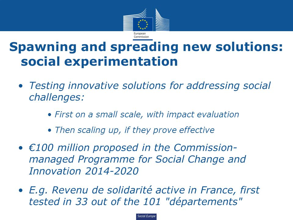Social Europe Spawning and spreading new solutions: social experimentation Testing innovative solutions for addressing social challenges: First on a s